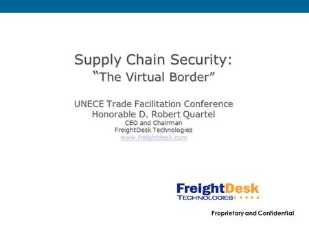 "Proprietary and Confidential Supply Chain Security: "" The Virtual Border"" UNECE Trade Facilitation Conference Honorable D. Robert Quartel CEO and Chairman."