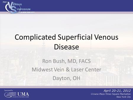 Complicated Superficial Venous Disease Ron Bush, MD, FACS Midwest Vein & Laser Center Dayton, OH.