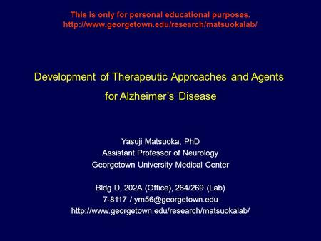 Development of Therapeutic Approaches and Agents for Alzheimer's Disease Yasuji Matsuoka, PhD Assistant Professor of Neurology Georgetown University Medical.