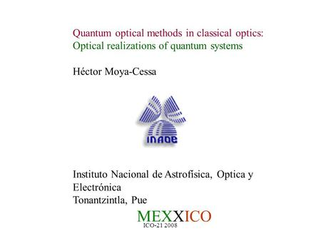 ICO-21 2008 Quantum optical methods in classical optics: Optical realizations of quantum systems Héctor Moya-Cessa Instituto Nacional de Astrofísica, Optica.