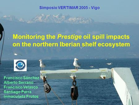 Monitoring the Prestige oil spill impacts on the northern Iberian shelf ecosystem Francisco Sánchez Alberto Serrano Francisco Velasco Santiago Parra Inmaculada.