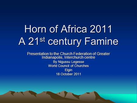 Horn of Africa 2011 A 21 st century Famine Presentation to the Church Federation of Greater Indianapolis, Interchurch centre By Nigussu Legesse World Council.