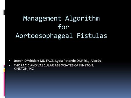 Management Algorithm for Aortoesophageal Fistulas  Joseph D Whitlark MD FACS, Lydia Rotondo DNP RN, Alex Su  THORACIC AND VASCULAR ASSOCIATES OF KINSTON,