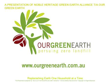 A PRESENTATION OF NOBLE HERITAGE GREEN EARTH ALLIANCE T/A OUR GREEN EARTH Replenishing Earth One Household at a Time This Presentation prepared by ~ B.A.C.U.P.