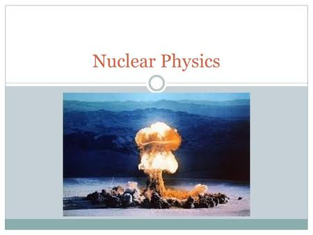 Nuclear Physics. Outcomes What are some of the other uses for radiation? What are the effects of radiation on humans? How can we measure exposure to radiation?