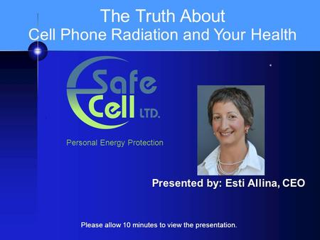 I Presented by: Esti Allina, CEO The Truth About Cell Phone Radiation and Your Health Personal Energy Protection Please allow 10 minutes to view the presentation.