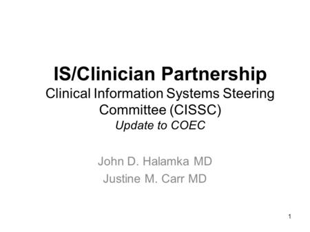 1 IS/Clinician Partnership Clinical Information Systems Steering Committee (CISSC) Update to COEC John D. Halamka MD Justine M. Carr MD.