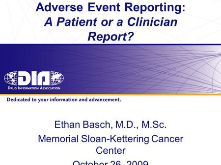 Www.diahome.org Adverse Event Reporting: A Patient or a Clinician Report? Ethan Basch, M.D., M.Sc. Memorial Sloan-Kettering Cancer Center October 26, 2009.