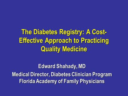 The Diabetes Registry: A Cost- Effective Approach to Practicing Quality Medicine Edward Shahady, MD Medical Director, Diabetes Clinician Program Florida.