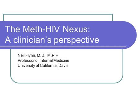 The Meth-HIV Nexus: A clinician's perspective Neil Flynn, M.D., M.P.H. Professor of Internal Medicine University of California, Davis.