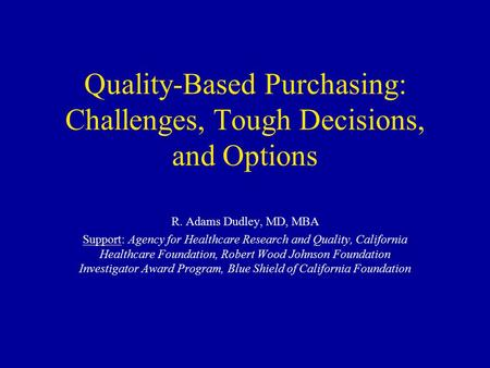 Quality-Based Purchasing: Challenges, Tough Decisions, and Options R. Adams Dudley, MD, MBA Support: Agency for Healthcare Research and Quality, California.