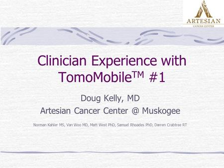 Clinician Experience with TomoMobile TM #1 Doug Kelly, MD Artesian Cancer Muskogee Norman Kahler MS, Van Woo MD, Matt West PhD, Samuel Rhoades.