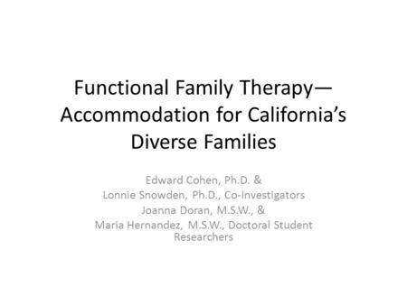 Functional Family Therapy— Accommodation for California's Diverse Families Edward Cohen, Ph.D. & Lonnie Snowden, Ph.D., Co-Investigators Joanna Doran,