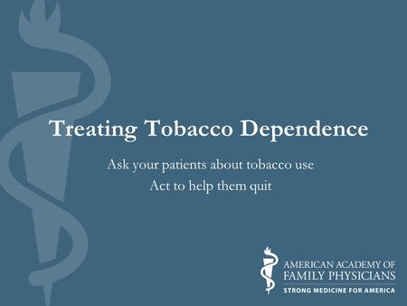 Treating Tobacco Dependence Ask your patients about tobacco use Act to help them quit.