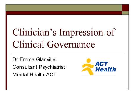 Clinician's Impression of Clinical Governance Dr Emma Glanville Consultant Psychiatrist Mental Health ACT.