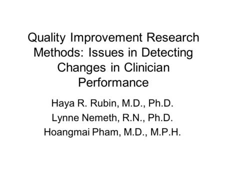 Quality Improvement Research Methods: Issues in Detecting Changes in Clinician Performance Haya R. Rubin, M.D., Ph.D. Lynne Nemeth, R.N., Ph.D. Hoangmai.