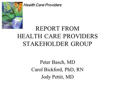 Health Care Providers REPORT FROM HEALTH CARE PROVIDERS STAKEHOLDER GROUP Peter Basch, MD Carol Bickford, PhD, RN Jody Pettit, MD.