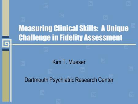 Measuring Clinical Skills: A Unique Challenge in Fidelity Assessment Kim T. Mueser Dartmouth Psychiatric Research Center.