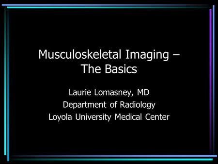 Musculoskeletal Imaging – The Basics Laurie Lomasney, MD Department of Radiology Loyola University Medical Center.
