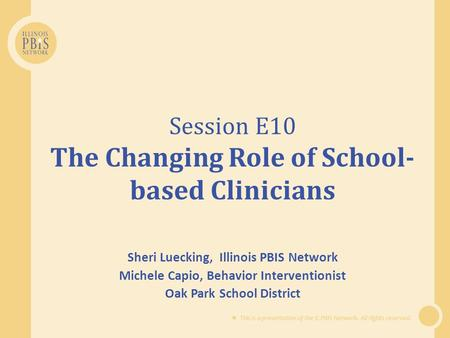  This is a presentation of the IL PBIS Network. All rights reserved. Session E10 The Changing Role of School- based Clinicians Sheri Luecking, Illinois.