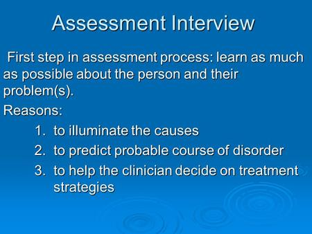 Assessment Interview First step in assessment process: learn as much as possible about the person and their problem(s). First step in assessment process: