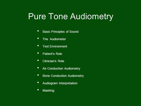 Basic Principles of Sound The Audiometer Test Environment Patient's Role Clinician's Role Air Conduction Audiometry Bone Conduction Audiometry Audiogram.