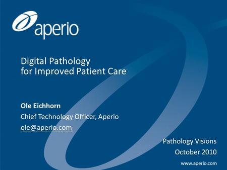 Digital Pathology for Improved Patient Care Ole Eichhorn Chief Technology Officer, Aperio Pathology Visions October 2010.