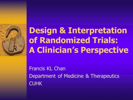 Design & Interpretation of Randomized Trials: A Clinician's Perspective Francis KL Chan Department of Medicine & Therapeutics CUHK.