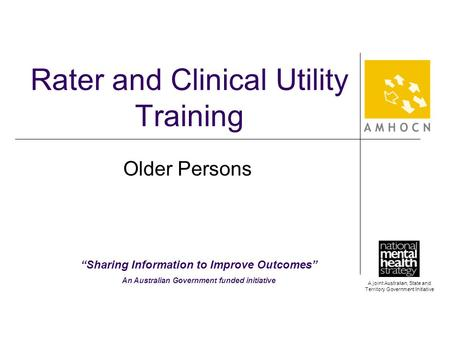 "A joint Australian, State and Territory Government Initiative Rater and Clinical Utility Training Older Persons ""Sharing Information to Improve Outcomes"""