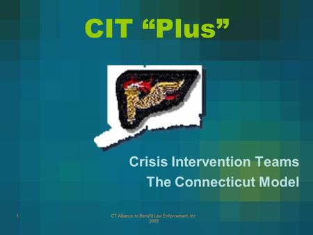"CT Alliance to Benefit Law Enforcement, Inc. 2009 1 CIT ""Plus"" Crisis Intervention Teams The Connecticut Model."