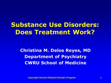Copyright Alcohol Medical Scholars Program1 Substance Use Disorders: Does Treatment Work? Christina M. Delos Reyes, MD Department of Psychiatry CWRU School.