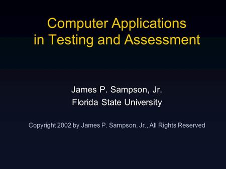 Computer Applications in Testing and Assessment James P. Sampson, Jr. Florida State University Copyright 2002 by James P. Sampson, Jr., All Rights Reserved.