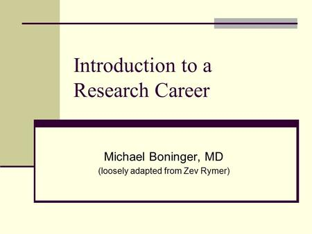 Introduction to a Research Career Michael Boninger, MD (loosely adapted from Zev Rymer)