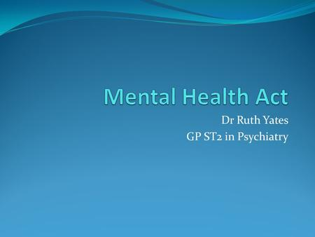 Dr Ruth Yates GP ST2 in Psychiatry. Aims and Objectives To learn about the Mental Health Act 1983 and different sections of it To learn how to detain.