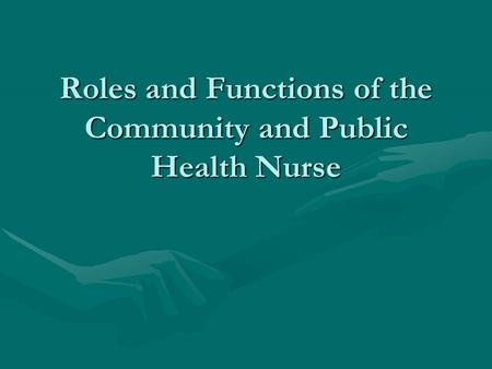Roles and Functions of the Community and Public Health Nurse.