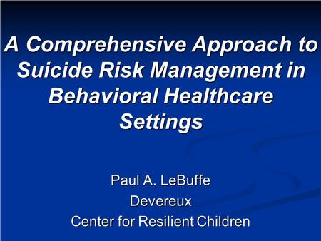 A Comprehensive Approach to Suicide Risk Management in Behavioral Healthcare Settings Paul A. LeBuffe Devereux Center for Resilient Children.