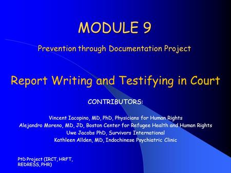 PtD Project (IRCT, HRFT, REDRESS, PHR) MODULE 9 Prevention through Documentation Project Report Writing and Testifying in Court CONTRIBUTORS: Vincent Iacopino,