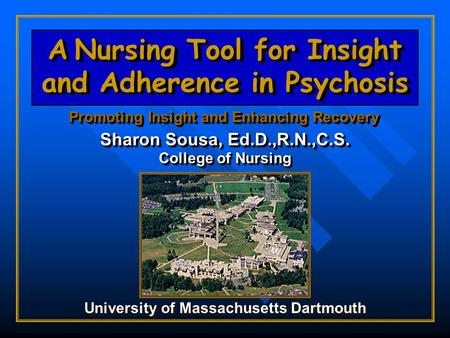 A Nursing Tool for Insight and Adherence in Psychosis Promoting Insight and Enhancing Recovery Sharon Sousa, Ed.D.,R.N.,C.S. College of Nursing University.
