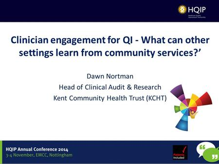 Clinician engagement for QI - What can other settings learn from community services?' Dawn Nortman Head of Clinical Audit & Research Kent Community Health.