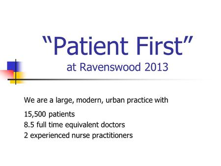 """Patient First"" at Ravenswood 2013 We are a large, modern, urban practice with 15,500 patients 8.5 full time equivalent doctors 2 experienced nurse practitioners."