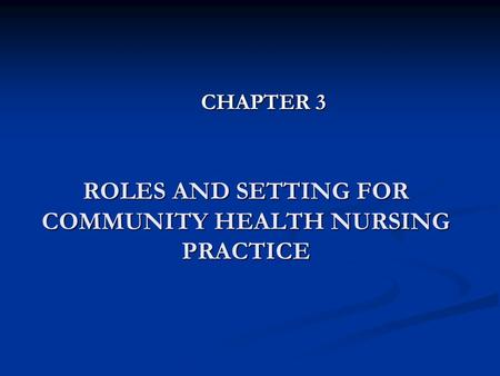 ROLES AND SETTING FOR COMMUNITY HEALTH NURSING PRACTICE