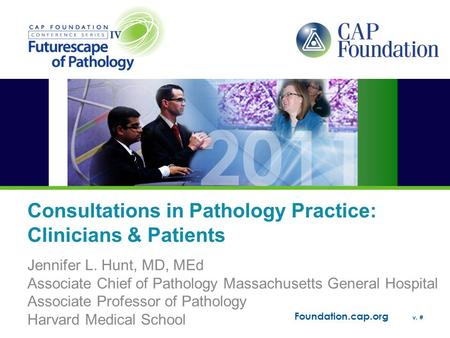 Foundation.cap.org v. # Consultations in Pathology Practice: Clinicians & Patients Jennifer L. Hunt, MD, MEd Associate Chief of Pathology Massachusetts.