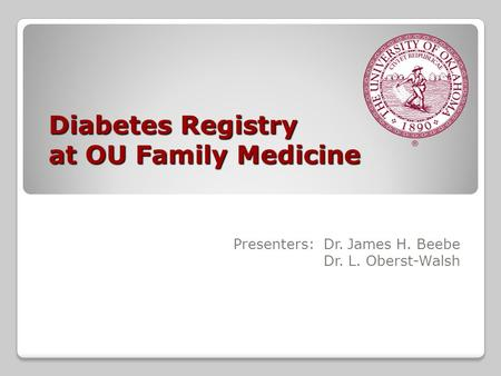Diabetes Registry at OU Family Medicine Presenters: Dr. James H. Beebe Dr. L. Oberst-Walsh.