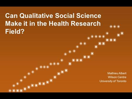 Can Qualitative Social Science Make it in the Health Research Field? Mathieu Albert Wilson Centre University of Toronto.