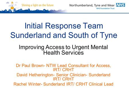 Initial Response Team Sunderland and South of Tyne Improving Access to Urgent Mental Health Services Dr Paul Brown- NTW Lead Consultant for Access, IRT/