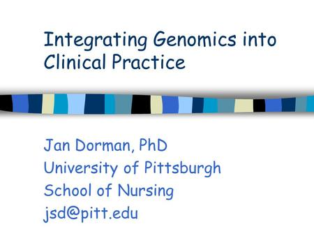 Integrating Genomics into Clinical Practice Jan Dorman, PhD University of Pittsburgh School of Nursing