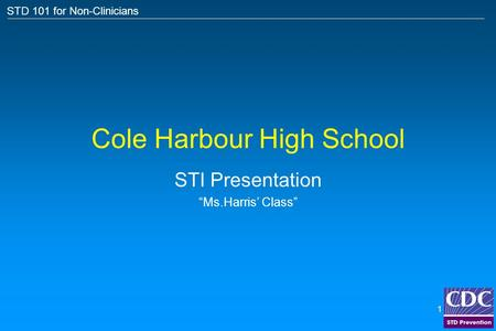 "STD 101 for Non-Clinicians 1 Cole Harbour High School STI Presentation ""Ms.Harris' Class"""