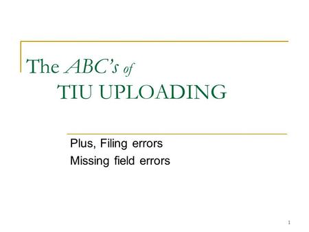 1 The ABC's of TIU UPLOADING Plus, Filing errors Missing field errors.