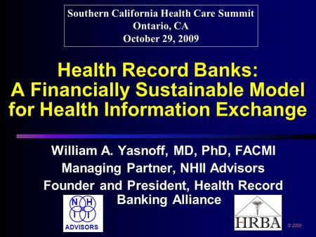 Health Record Banks: A Financially Sustainable Model for Health Information Exchange William A. Yasnoff, MD, PhD, FACMI Managing Partner, NHII Advisors.