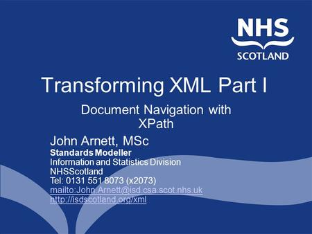 Transforming XML Part I Document Navigation with XPath John Arnett, MSc Standards Modeller Information and Statistics Division NHSScotland Tel: 0131 551.